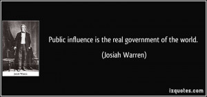 Public influence is the real government of the world. - Josiah Warren