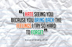Hate Seeing You Because You Bring Back The Feelings I Try So Hard To ...