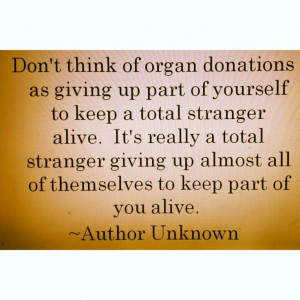 Don't think of organ donation as giving up part of yourself to keep a ...