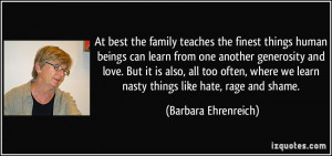 At best the family teaches the finest things human beings can learn ...