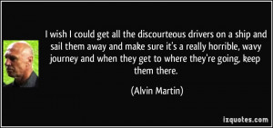 wish I could get all the discourteous drivers on a ship and sail ...
