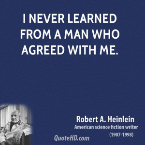 never learned from a man who agreed with me.