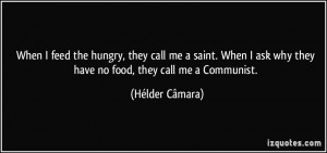 When I feed the hungry, they call me a saint. When I ask why they have ...