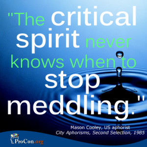 Mason Cooley - The critical spirit never knows when to stop meddling.