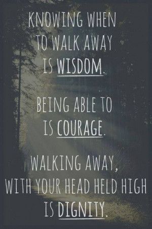 ... able to is courage. Walking away, with your head held high is dignity
