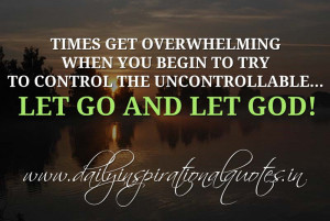 ... uncontrollable… Let go and let God! ~ Anonymous ( Inspiring Quotes