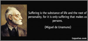 Suffering is the substance of life and the root of personality, for it ...