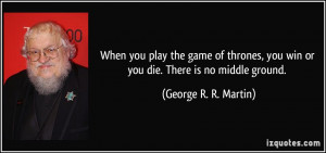 When you play the game of thrones, you win or you die. There is no ...