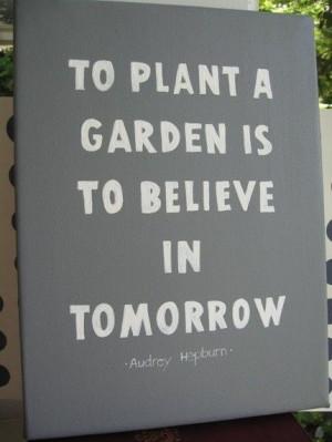To plant a garden is to believe in tomorrow. *Audrey Hepburn*