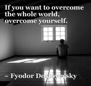 ... to overcome the whole world, overcome yourself. – Fyodor Dostoyevsky