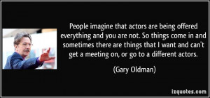 imagine that actors are being offered everything and you are not ...