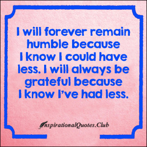 ... forever-humble-have-less-grateful-know-had-less-inspirational-thankful
