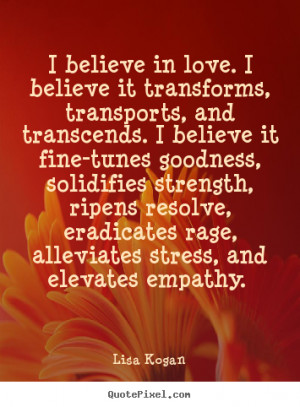 believe in love. I believe it transforms, transports, and transcends ...
