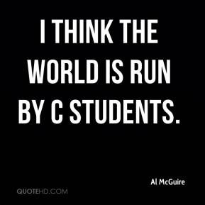 Al McGuire - I think the world is run by C students.