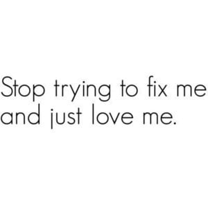 Stop trying to fix me and just love me. quote
