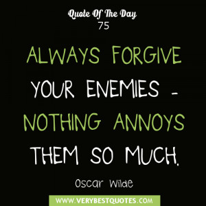 ALWAYS FORGIVE YOUR ENEMIES - NOTHING ANNOYS THEM SO MUCH. - Oscar ...