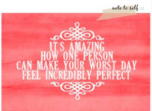 ... amazing how one person can make your wors day feel incredibly perfect