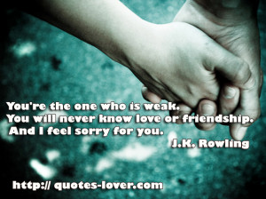 You're the one who is weak. You will never know love or friendship ...