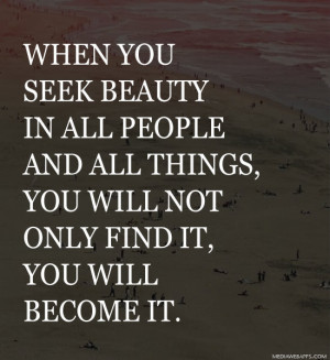 When you seek beauty in all people and all things, you will not only ...