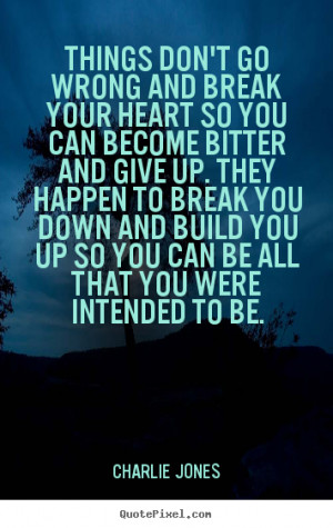 ... bitter and give up. They happen to break you down and build you up so