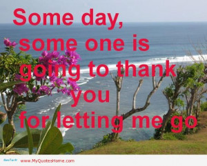 Someday, Some One Is Going To Thank You For Letting Me Go.