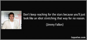 Don't keep reaching for the stars because you'll just look like an ...