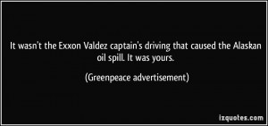 ... caused the Alaskan oil spill. It was yours. - Greenpeace advertisement
