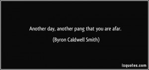 Another day, another pang that you are afar. - Byron Caldwell Smith