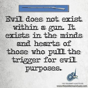 Evil does not exist within a gun. It exists in the minds and hearts of ...