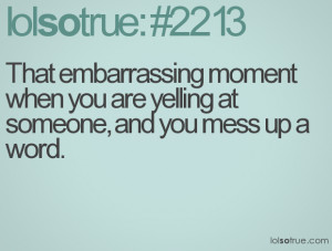 That embarrassing moment when you are yelling at someone and you mess