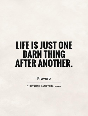 Life is just one darn thing after another Picture Quote #1