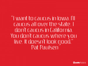 want to caucus in Iowa. I'll caucus all over the state. I don't caucus ...