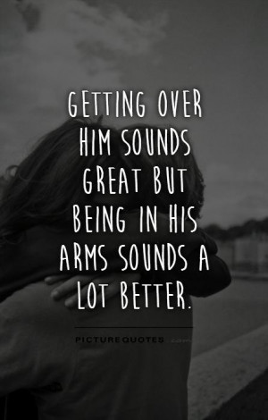 Getting over him sounds great but being in his arms sounds a lot ...