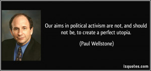 ... not, and should not be, to create a perfect utopia. - Paul Wellstone