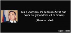 am a Soviet man and Yeltsin is a Soviet man maybe our grandchildren