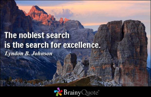 The noblest search is the search for excellence. - Lyndon B. Johnson