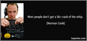 Most people don't get a fair crack of the whip. - Norman Cook
