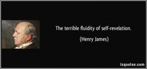 The terrible fluidity of self-revelation. - Henry James