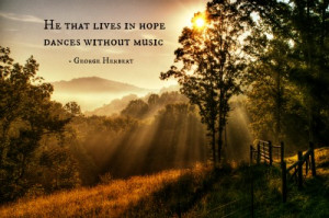 """He that lives in hope dances without music. """""""