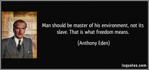environment not its slave That is what freedom means Anthony Eden
