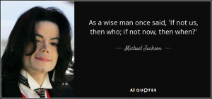 As a wise man once said, 'If not us, then who; if not now, then when ...