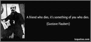 friend who dies, it's something of you who dies. - Gustave Flaubert