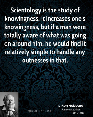 Scientology is the study of knowingness. It increases one's ...
