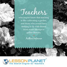 Teachers who inspire know that teaching is like cultivating a garden ...