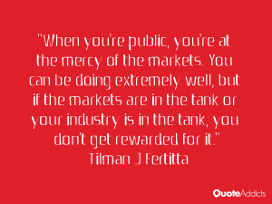 When you're public, you're at the mercy of the markets. You can be ...