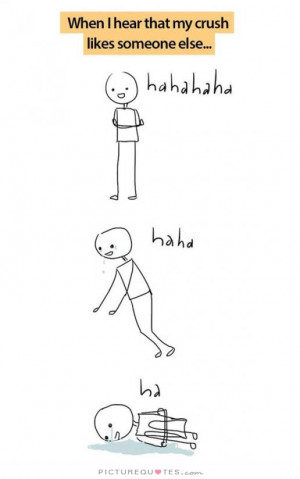 When I hear that my crush likes someone else Picture Quote #1