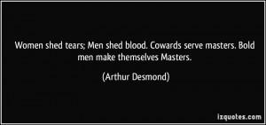 Women shed tears; Men shed blood. Cowards serve masters. Bold men make ...