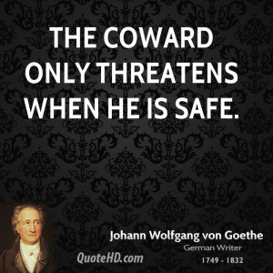 The coward only threatens when he is safe.