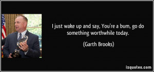 just wake up and say, You're a bum, go do something worthwhile today ...