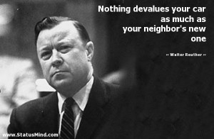 your car as much as your neighbor's new one - Walter Reuther Quotes ...